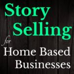 How To Use Story Selling to Grow Your Home Based Business
